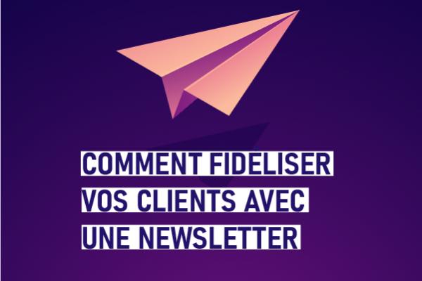 Comment fidéliser vos clients avec une newsletter ?